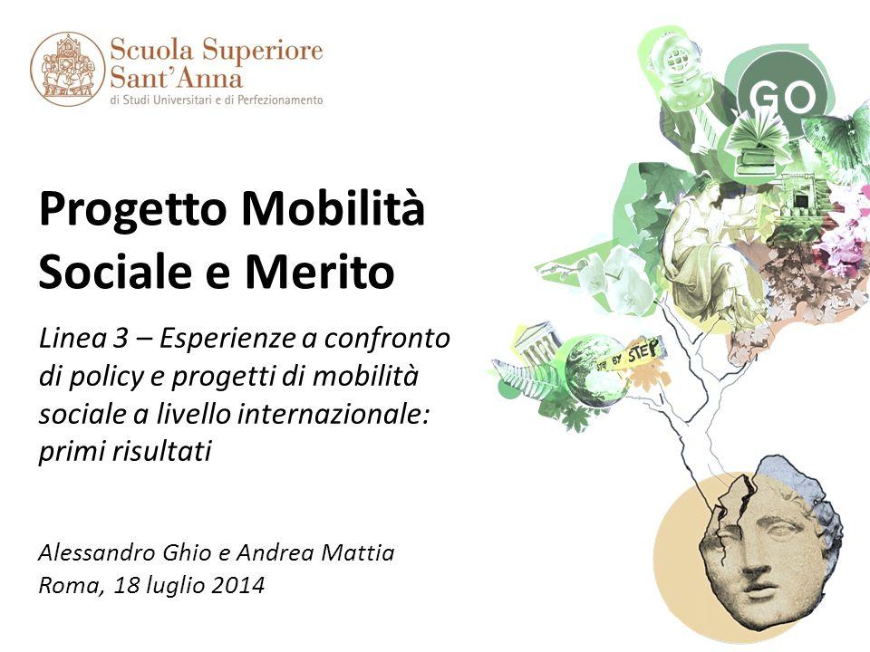 Progetto Mobilità Sociale e Merito Linea 3 – Esperienze a confronto di policy e progetti di mobilità sociale a livello internazionale: primi risultati Alessandro Ghio e Andrea Mattia Roma, 18 luglio 2014