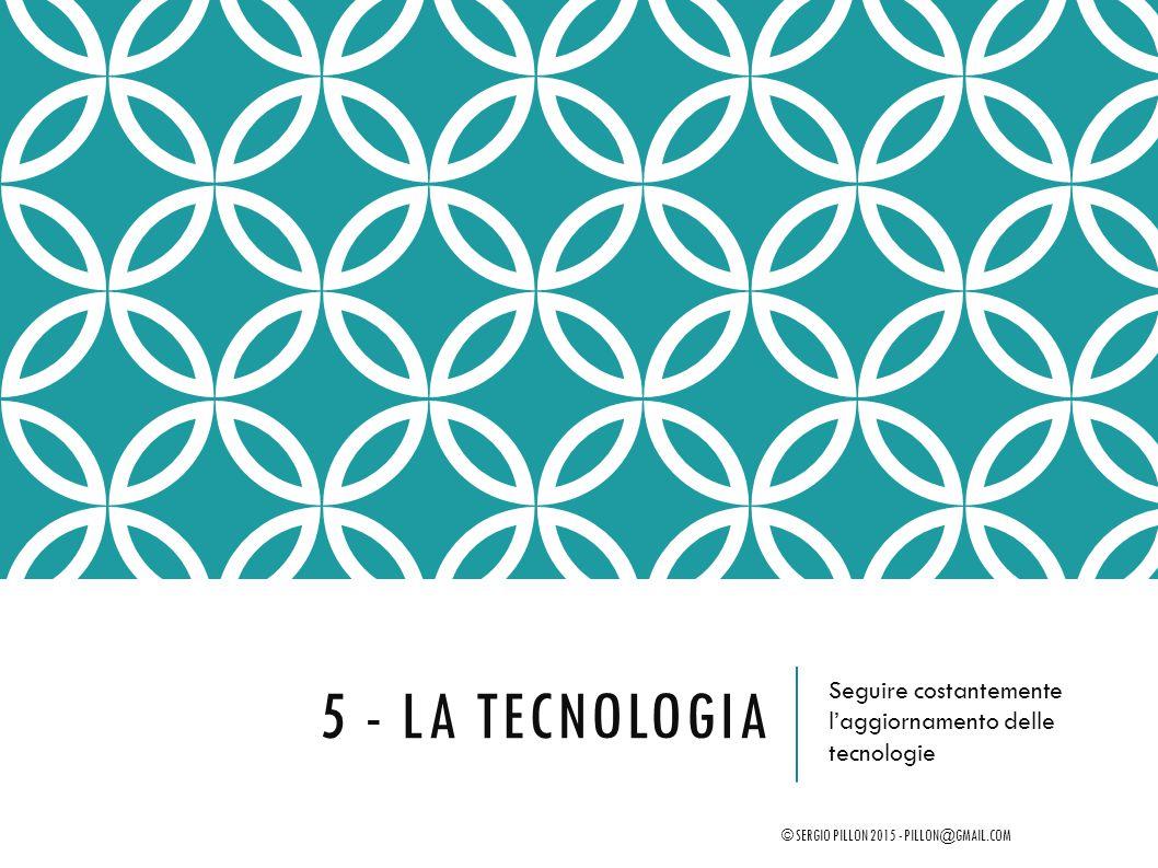 5 - LA TECNOLOGIA Seguire costantemente l'aggiornamento delle tecnologie © SERGIO PILLON 2015 - PILLON@GMAIL.COM