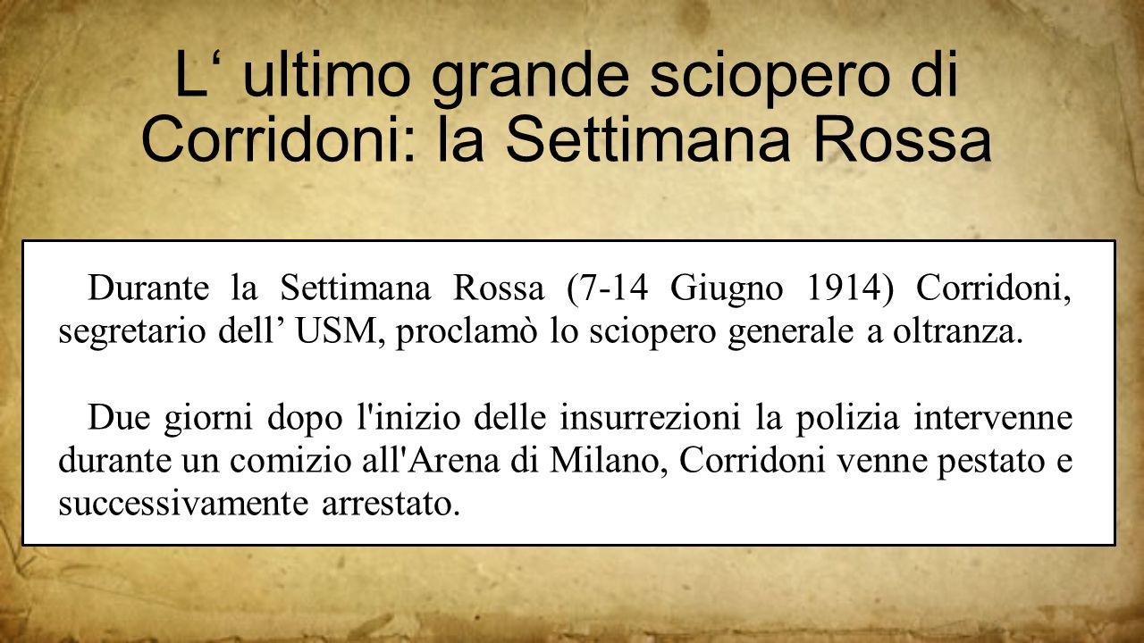L' ultimo grande sciopero di Corridoni: la Settimana Rossa Durante la Settimana Rossa (7-14 Giugno 1914) Corridoni, segretario dell' USM, proclamò lo sciopero generale a oltranza.