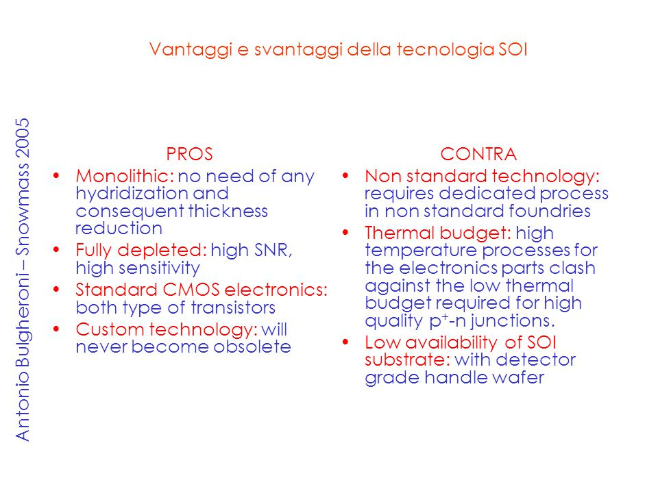 PROS Monolithic: no need of any hydridization and consequent thickness reduction Fully depleted: high SNR, high sensitivity Standard CMOS electronics: both type of transistors Custom technology: will never become obsolete CONTRA Non standard technology: requires dedicated process in non standard foundries Thermal budget: high temperature processes for the electronics parts clash against the low thermal budget required for high quality p + -n junctions.