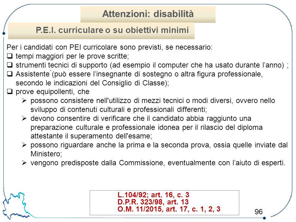 96 L.104/92; art. 16, c. 3 D.P.R. 323/98, art. 13 O.M. 11/2015, art. 17, c. 1, 2, 3 Attenzioni: disabilità P.E.I. curriculare o su obiettivi minimi Pe