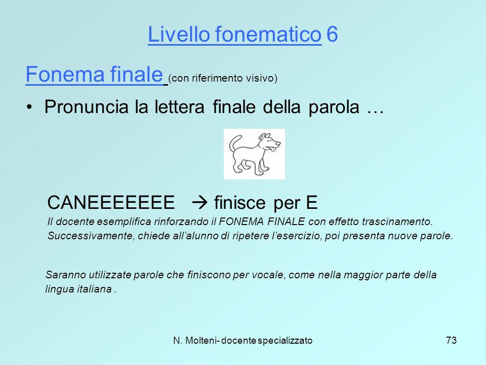 N. Molteni- docente specializzato73 Livello fonematico 6 Fonema finale (con riferimento visivo) Pronuncia la lettera finale della parola … CANEEEEEEE