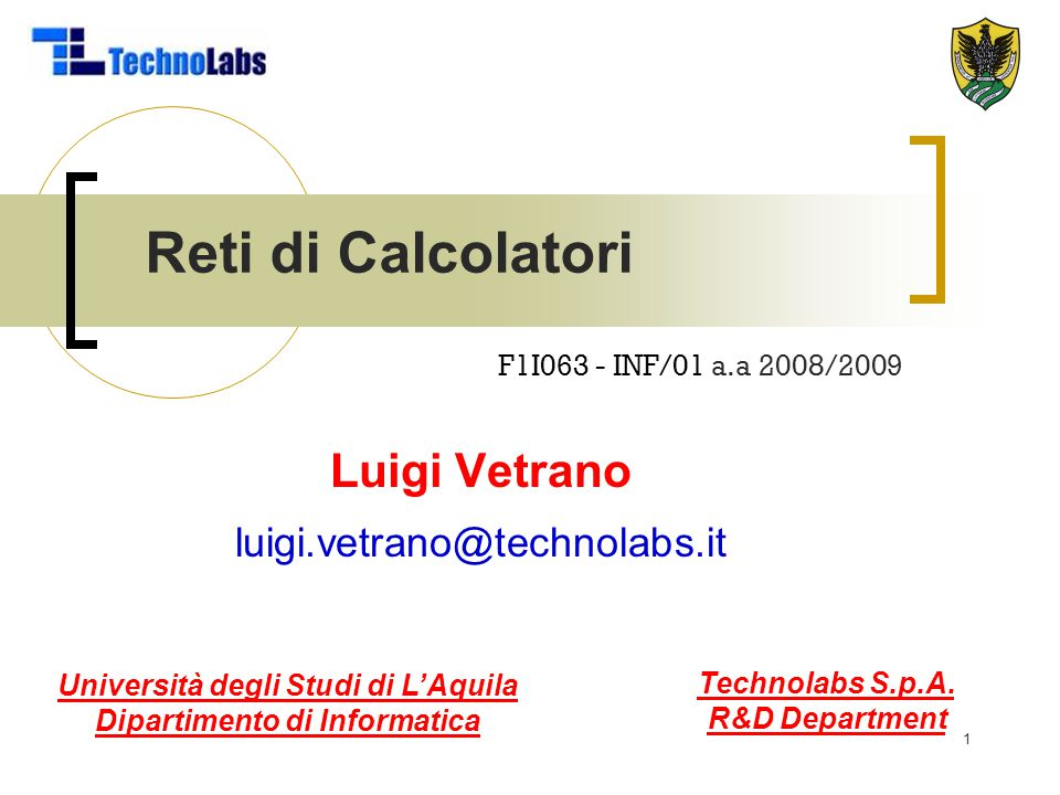2 Reti di Calcolatori Codice/SSD: F1I063 / INF/01 Crediti: 6 CFU (b) Erogazione: 1° semestre Lezioni: 29/09/2008 - 20/01/2009 Esami finali: 21/01/2009 - 24/02/2009 Titolare del corso: Luigi Vetrano Email: luigi.vetrano@technolabs.it, luigi@hiperlab.org Phone: 0862.344-703