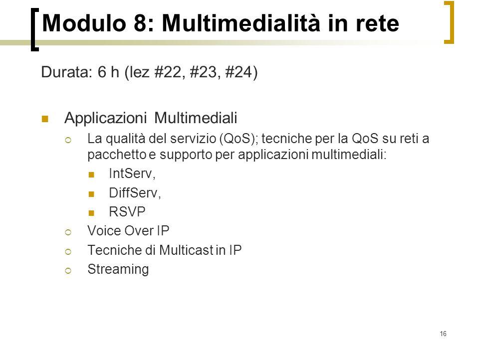 16 Modulo 8: Multimedialità in rete Durata: 6 h (lez #22, #23, #24) Applicazioni Multimediali  La qualità del servizio (QoS); tecniche per la QoS su reti a pacchetto e supporto per applicazioni multimediali: IntServ, DiffServ, RSVP  Voice Over IP  Tecniche di Multicast in IP  Streaming