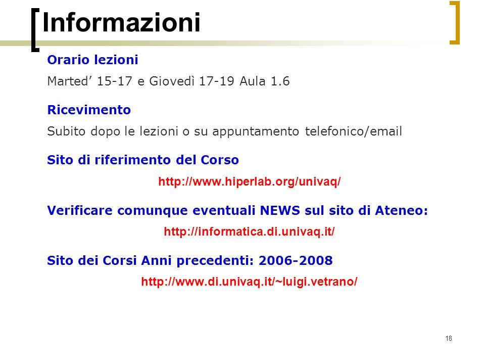18 Informazioni Orario lezioni Marted' 15-17 e Giovedì 17-19 Aula 1.6 Ricevimento Subito dopo le lezioni o su appuntamento telefonico/email Sito di riferimento del Corso http://www.hiperlab.org/univaq/ Verificare comunque eventuali NEWS sul sito di Ateneo: http://informatica.di.univaq.it/ Sito dei Corsi Anni precedenti: 2006-2008 http://www.di.univaq.it/~luigi.vetrano/