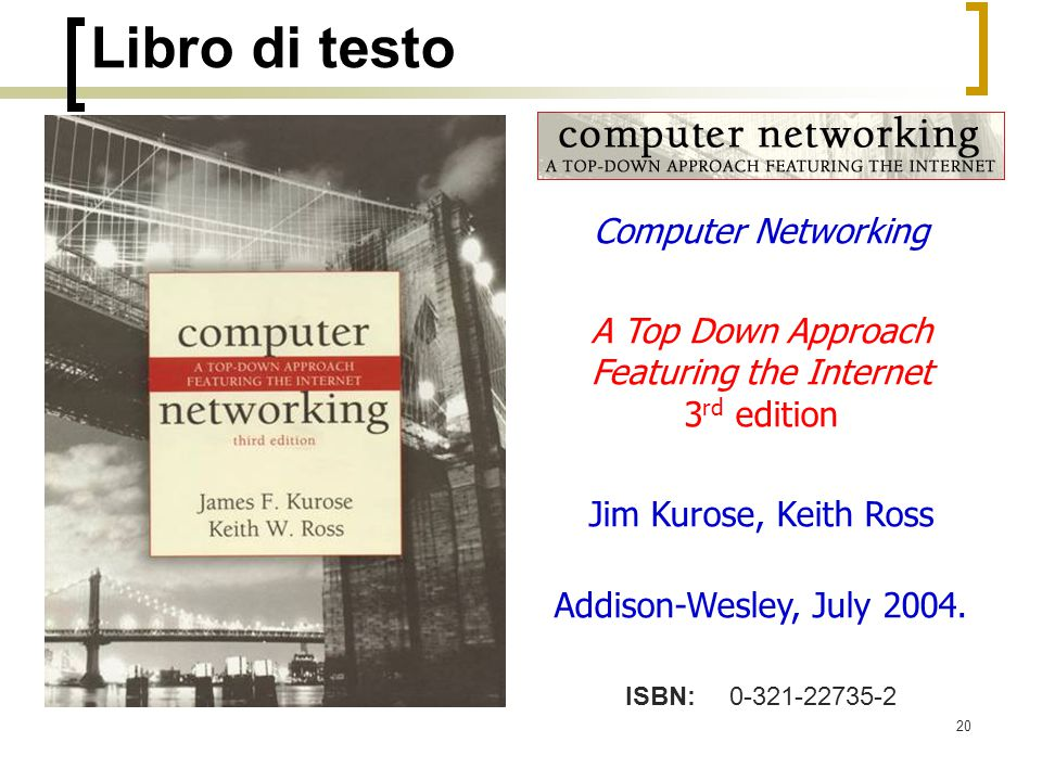 20 Libro di testo Computer Networking A Top Down Approach Featuring the Internet 3 rd edition Jim Kurose, Keith Ross Addison-Wesley, July 2004. ISBN: