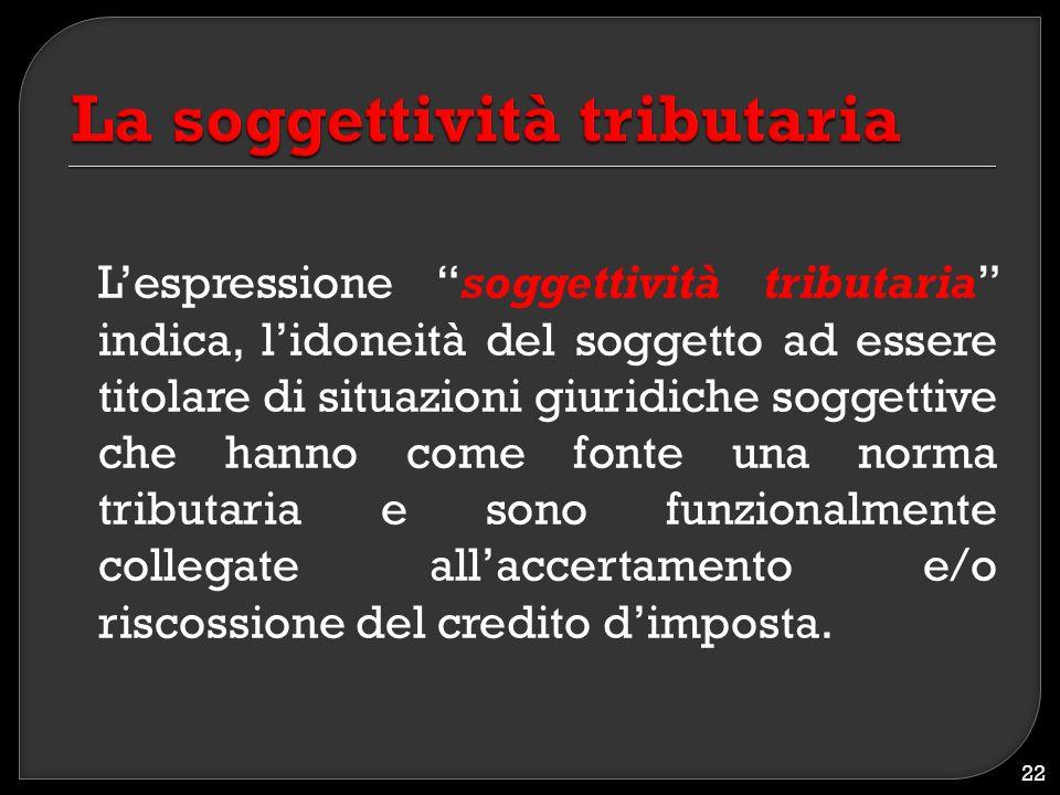 """L'espressione """"soggettività tributaria"""" indica, l'idoneità del soggetto ad essere titolare di situazioni giuridiche soggettive che hanno come fonte un"""