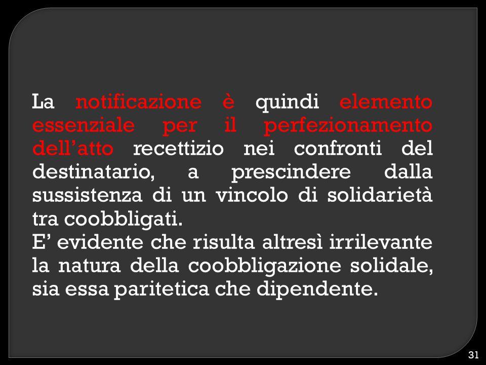 La notificazione è quindi elemento essenziale per il perfezionamento dell'atto recettizio nei confronti del destinatario, a prescindere dalla sussiste