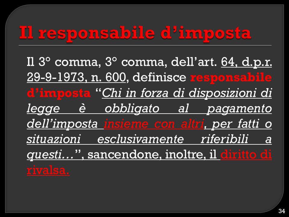 """Il 3° comma, 3° comma, dell'art. 64, d.p.r. 29-9-1973, n. 600, definisce responsabile d'imposta """"Chi in forza di disposizioni di legge è obbligato al"""