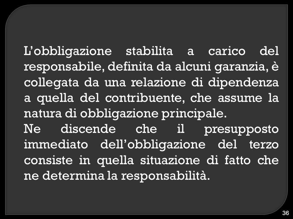 L'obbligazione stabilita a carico del responsabile, definita da alcuni garanzia, è collegata da una relazione di dipendenza a quella del contribuente,