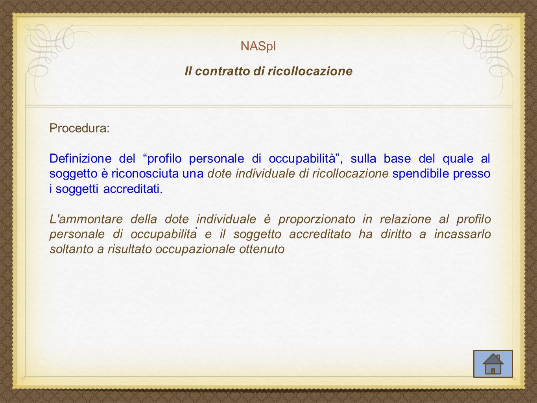 NASpI Il contratto di ricollocazione Procedura: Definizione del profilo personale di occupabilità , sulla base del quale al soggetto è riconosciuta una dote individuale di ricollocazione spendibile presso i soggetti accreditati.