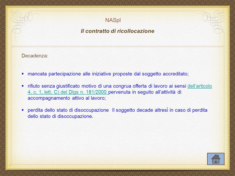 NASpI Il contratto di ricollocazione Decadenza:  mancata partecipazione alle iniziative proposte dal soggetto accreditato;  rifiuto senza giustificato motivo di una congrua offerta di lavoro ai sensi dell'articolo 4, c.