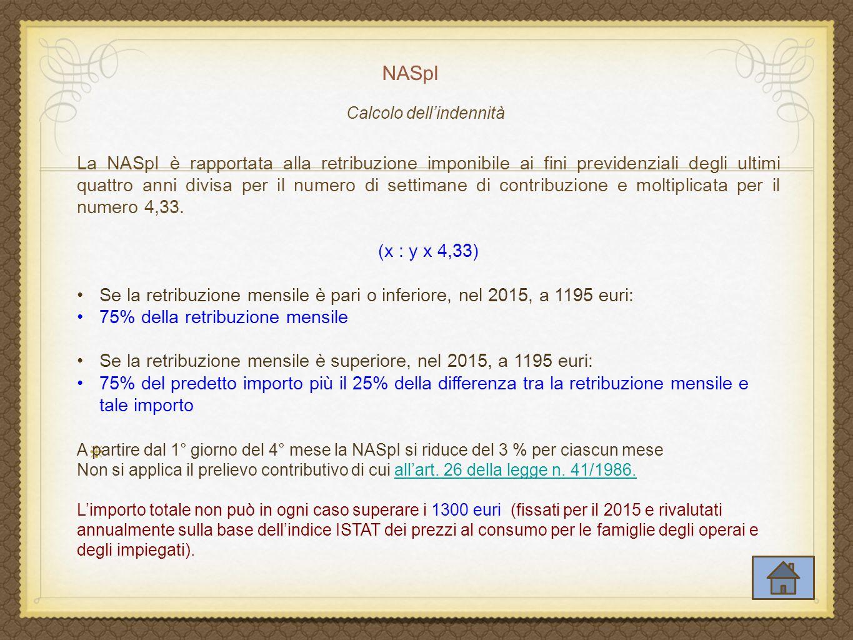 NASpI La NASpI è rapportata alla retribuzione imponibile ai fini previdenziali degli ultimi quattro anni divisa per il numero di settimane di contribuzione e moltiplicata per il numero 4,33.
