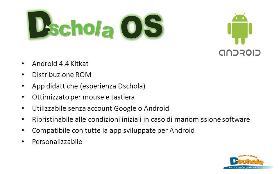 Android 4.4 Kitkat Distribuzione ROM App didattiche (esperienza Dschola) Ottimizzato per mouse e tastiera Utilizzabile senza account Google o Android Ripristinabile alle condizioni iniziali in caso di manomissione software Compatibile con tutte la app sviluppate per Android Personalizzabile