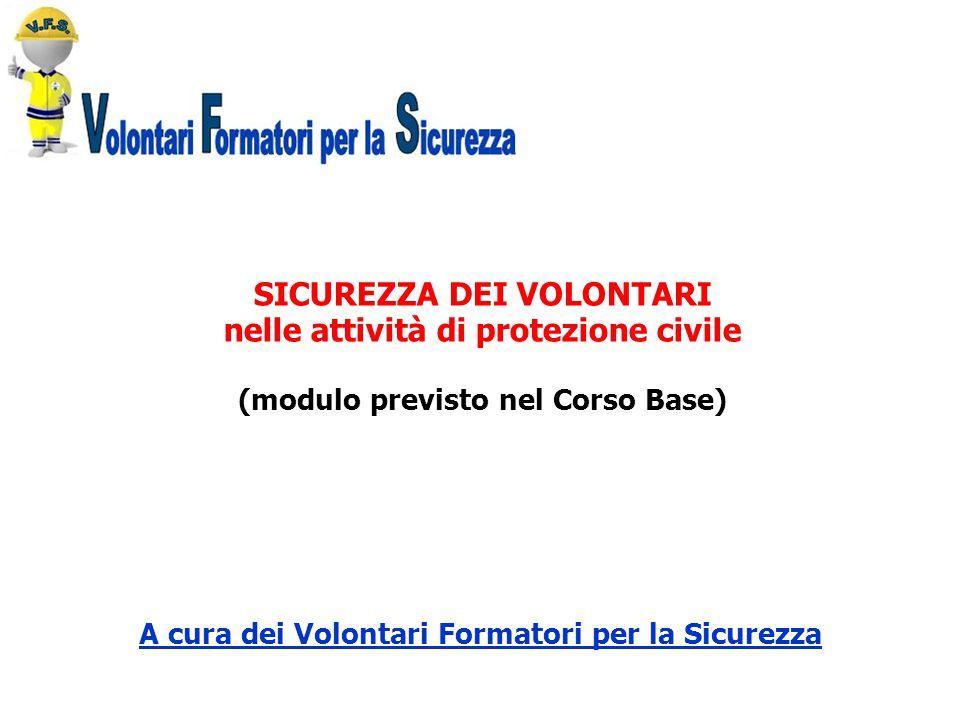 SICUREZZA DEI VOLONTARI nelle attività di protezione civile (modulo previsto nel Corso Base) A cura dei Volontari Formatori per la Sicurezza