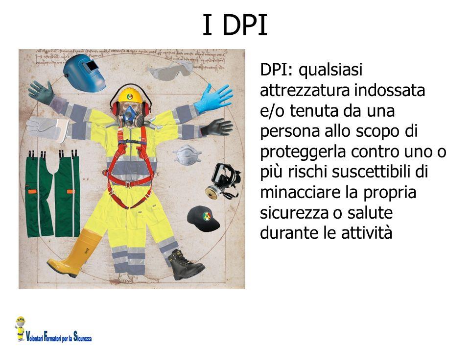 I DPI DPI: qualsiasi attrezzatura indossata e/o tenuta da una persona allo scopo di proteggerla contro uno o più rischi suscettibili di minacciare la propria sicurezza o salute durante le attività