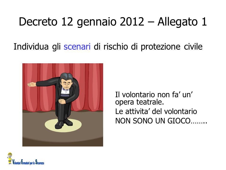 Decreto 12 gennaio 2012 – Allegato 1 Individua gli scenari di rischio di protezione civile Il volontario non fa' un' opera teatrale.