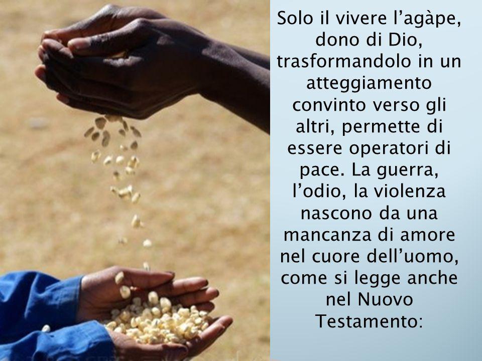 Solo il vivere l'agàpe, dono di Dio, trasformandolo in un atteggiamento convinto verso gli altri, permette di essere operatori di pace. La guerra, l'o