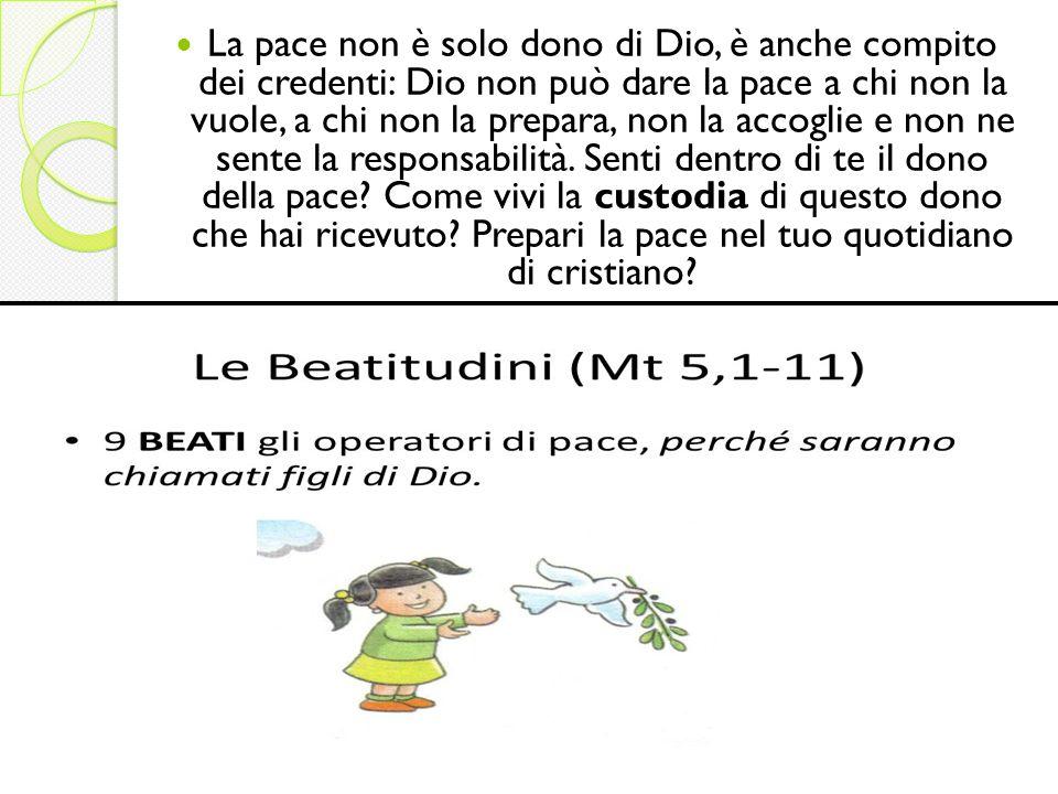 La pace non è solo dono di Dio, è anche compito dei credenti: Dio non può dare la pace a chi non la vuole, a chi non la prepara, non la accoglie e non