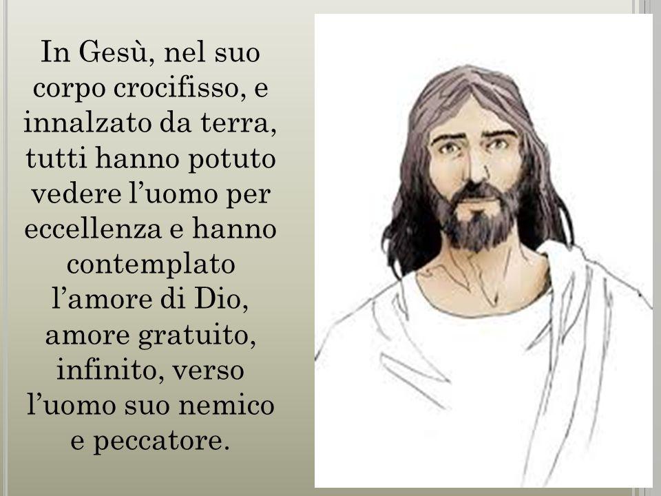 In Gesù, nel suo corpo crocifisso, e innalzato da terra, tutti hanno potuto vedere l'uomo per eccellenza e hanno contemplato l'amore di Dio, amore gra