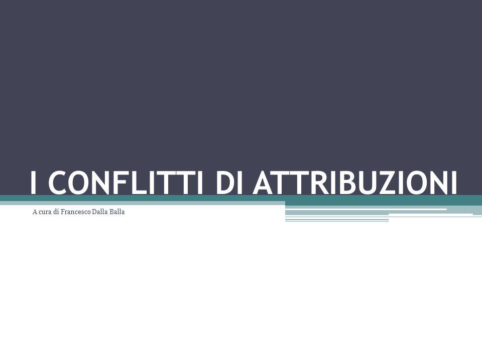 I CONFLITTI DI ATTRIBUZIONI A cura di Francesco Dalla Balla