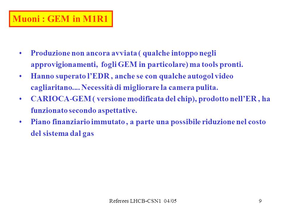 Referees LHCB-CSN1 04/0510 Muoni richieste Costruzione MWPC 100 k€ (CORE+IVA, di cui 50 dal sj) + 15 k€ consumi Elettronica a LNF : crates (45), Low voltage(65), link ottici (100), cavi rame(325) Per la costruzione MWPC i referee assegnano 75 k€ dal sj ; il rimamente dovrà essere verificato a settembre.