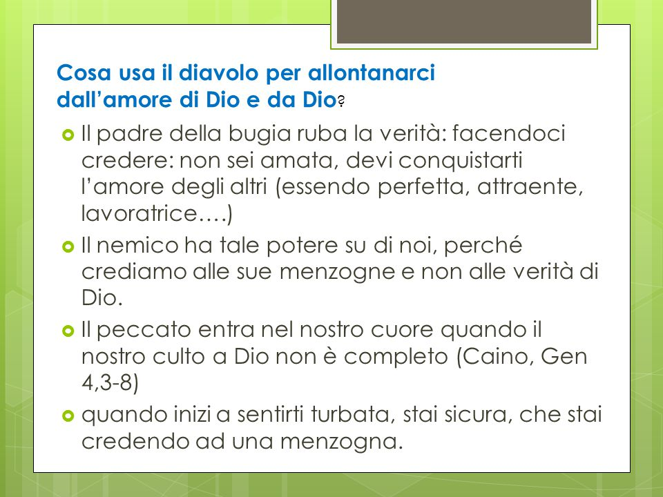  Il padre della bugia ruba la verità: facendoci credere: non sei amata, devi conquistarti l'amore degli altri (essendo perfetta, attraente, lavoratri