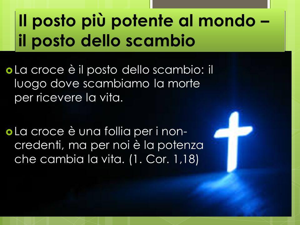  La croce è il posto dello scambio: il luogo dove scambiamo la morte per ricevere la vita.  La croce è una follia per i non- credenti, ma per noi è
