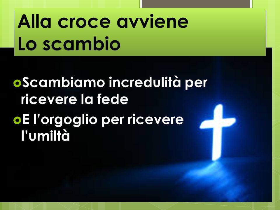  Scambiamo incredulità per ricevere la fede  E l'orgoglio per ricevere l'umiltà Alla croce avviene Lo scambio
