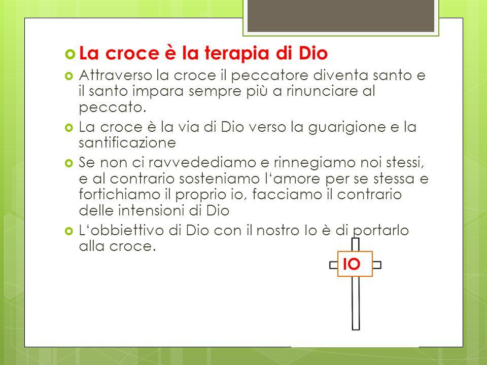  La croce è la terapia di Dio  Attraverso la croce il peccatore diventa santo e il santo impara sempre più a rinunciare al peccato.  La croce è la