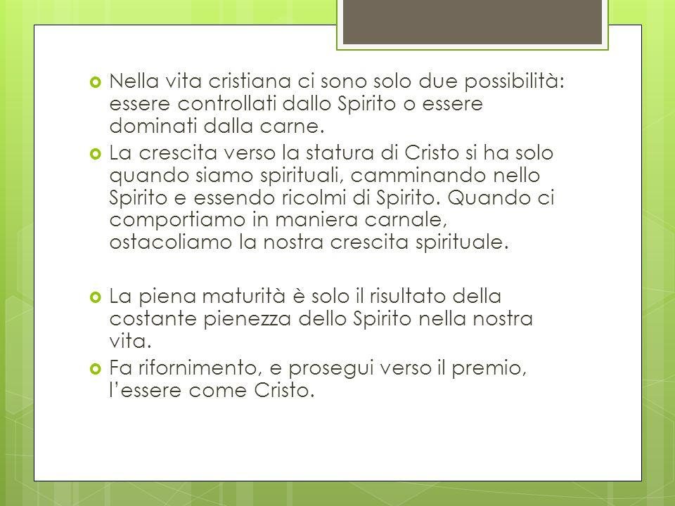  Nella vita cristiana ci sono solo due possibilità: essere controllati dallo Spirito o essere dominati dalla carne.  La crescita verso la statura di