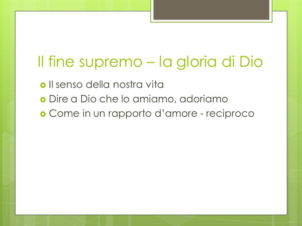 Il fine supremo – la gloria di Dio  Il senso della nostra vita  Dire a Dio che lo amiamo, adoriamo  Come in un rapporto d'amore - reciproco