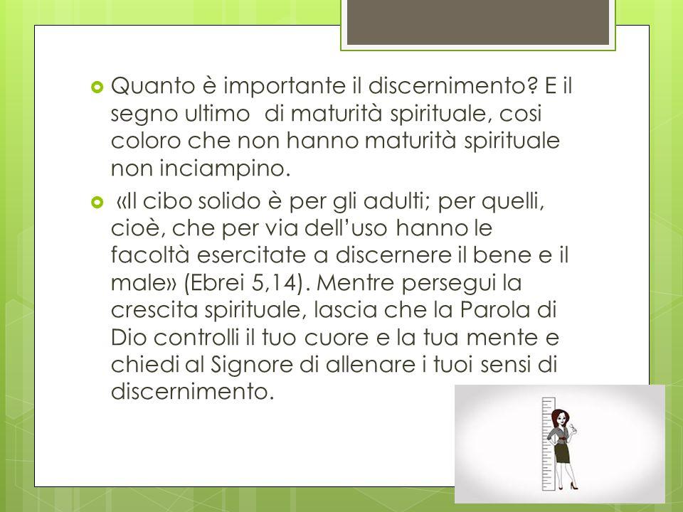  Quanto è importante il discernimento? E il segno ultimo di maturità spirituale, cosi coloro che non hanno maturità spirituale non inciampino.  «Il