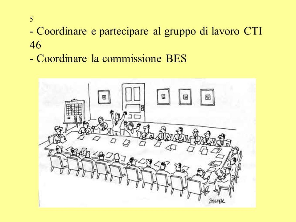 5 - Coordinare e partecipare al gruppo di lavoro CTI 46 - Coordinare la commissione BES
