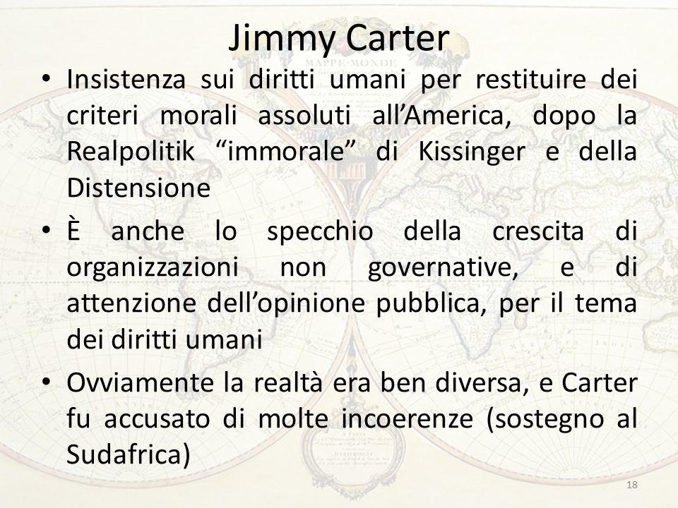 Jimmy Carter Insistenza sui diritti umani per restituire dei criteri morali assoluti all'America, dopo la Realpolitik immorale di Kissinger e della Distensione È anche lo specchio della crescita di organizzazioni non governative, e di attenzione dell'opinione pubblica, per il tema dei diritti umani Ovviamente la realtà era ben diversa, e Carter fu accusato di molte incoerenze (sostegno al Sudafrica) 18