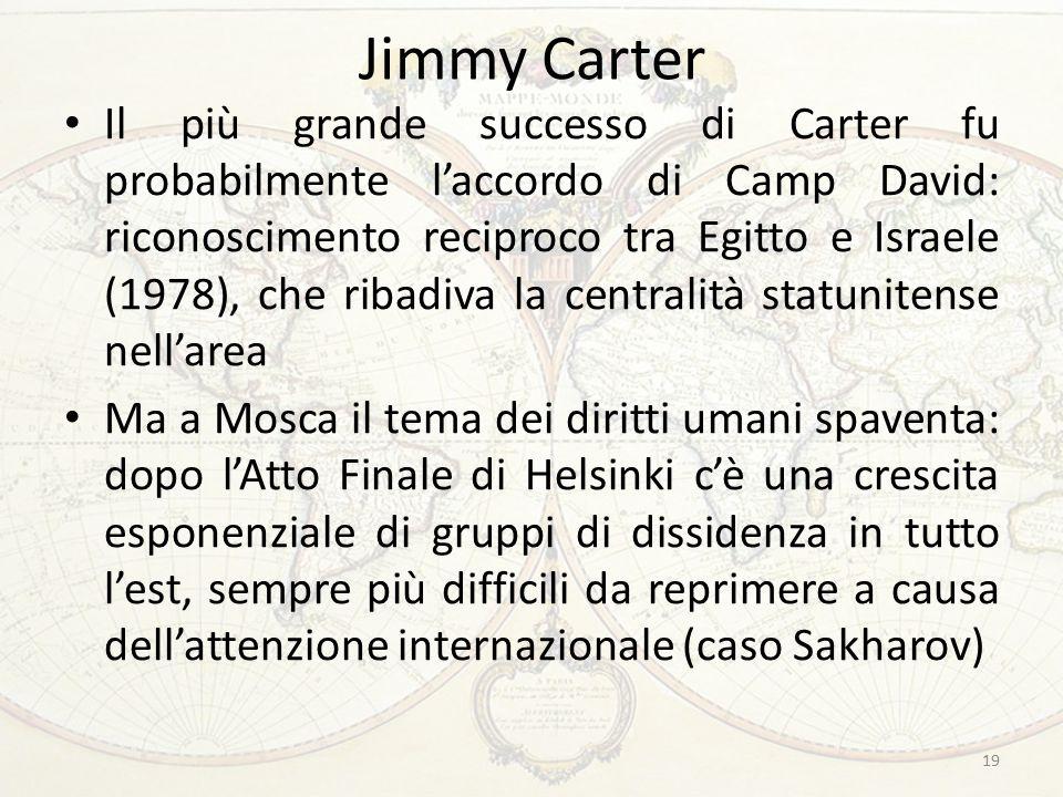 Jimmy Carter Il più grande successo di Carter fu probabilmente l'accordo di Camp David: riconoscimento reciproco tra Egitto e Israele (1978), che ribadiva la centralità statunitense nell'area Ma a Mosca il tema dei diritti umani spaventa: dopo l'Atto Finale di Helsinki c'è una crescita esponenziale di gruppi di dissidenza in tutto l'est, sempre più difficili da reprimere a causa dell'attenzione internazionale (caso Sakharov) 19