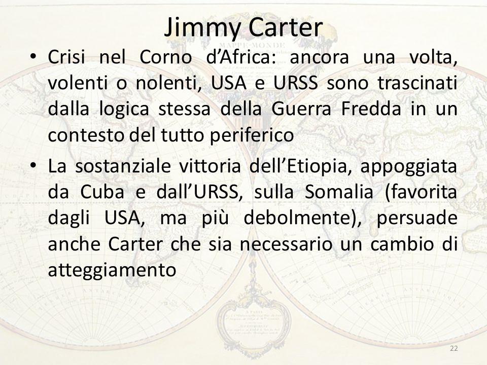 Jimmy Carter Crisi nel Corno d'Africa: ancora una volta, volenti o nolenti, USA e URSS sono trascinati dalla logica stessa della Guerra Fredda in un contesto del tutto periferico La sostanziale vittoria dell'Etiopia, appoggiata da Cuba e dall'URSS, sulla Somalia (favorita dagli USA, ma più debolmente), persuade anche Carter che sia necessario un cambio di atteggiamento 22