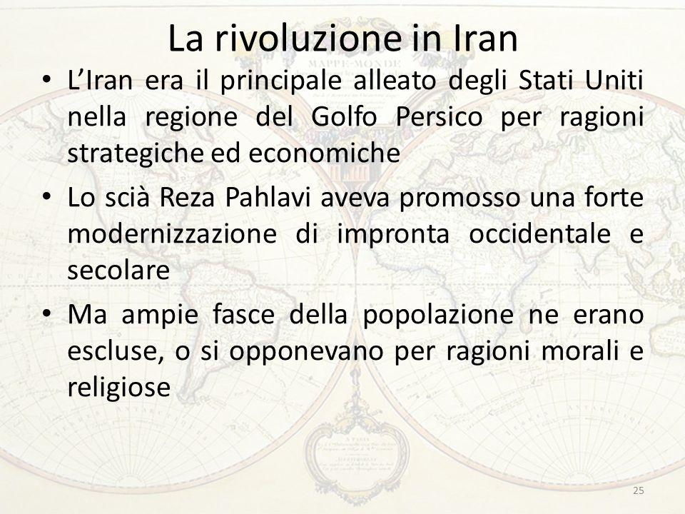 La rivoluzione in Iran L'Iran era il principale alleato degli Stati Uniti nella regione del Golfo Persico per ragioni strategiche ed economiche Lo scià Reza Pahlavi aveva promosso una forte modernizzazione di impronta occidentale e secolare Ma ampie fasce della popolazione ne erano escluse, o si opponevano per ragioni morali e religiose 25