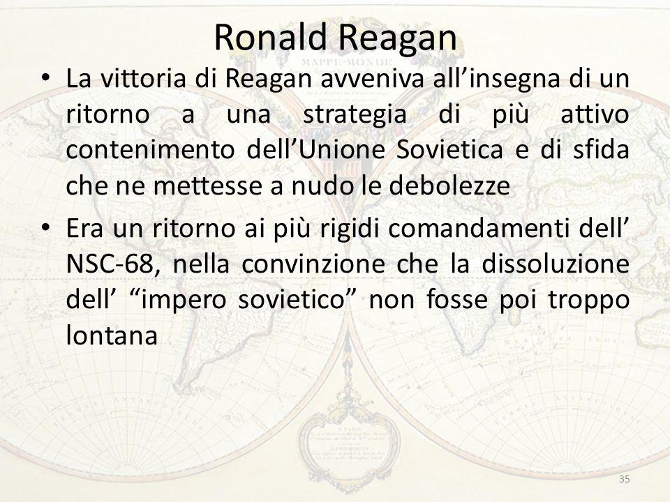 Ronald Reagan La vittoria di Reagan avveniva all'insegna di un ritorno a una strategia di più attivo contenimento dell'Unione Sovietica e di sfida che ne mettesse a nudo le debolezze Era un ritorno ai più rigidi comandamenti dell' NSC-68, nella convinzione che la dissoluzione dell' impero sovietico non fosse poi troppo lontana 35