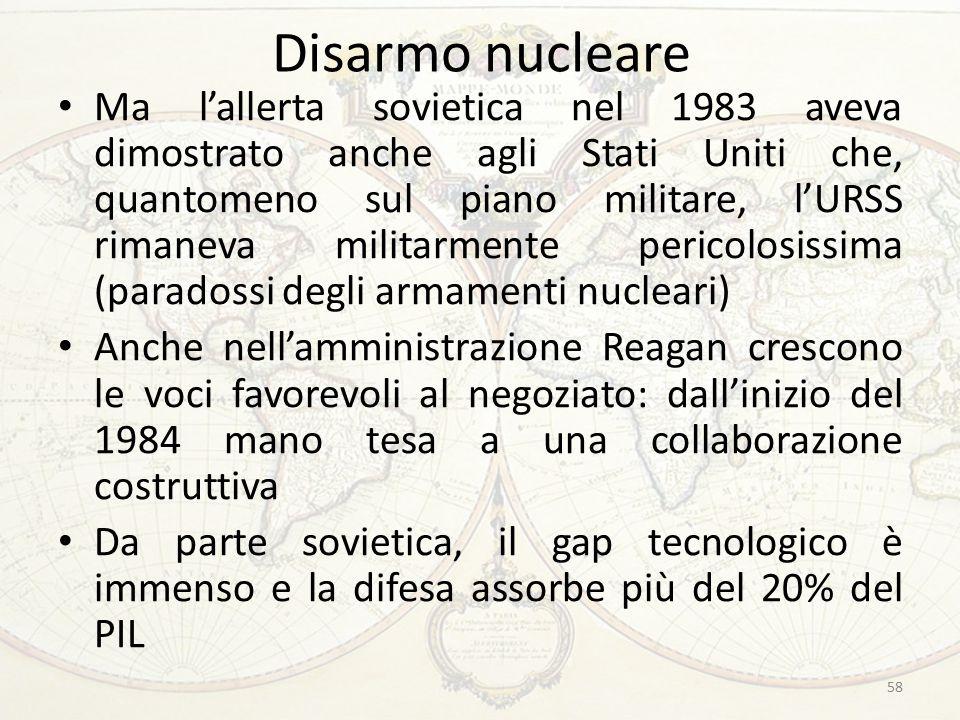 Disarmo nucleare Ma l'allerta sovietica nel 1983 aveva dimostrato anche agli Stati Uniti che, quantomeno sul piano militare, l'URSS rimaneva militarmente pericolosissima (paradossi degli armamenti nucleari) Anche nell'amministrazione Reagan crescono le voci favorevoli al negoziato: dall'inizio del 1984 mano tesa a una collaborazione costruttiva Da parte sovietica, il gap tecnologico è immenso e la difesa assorbe più del 20% del PIL 58