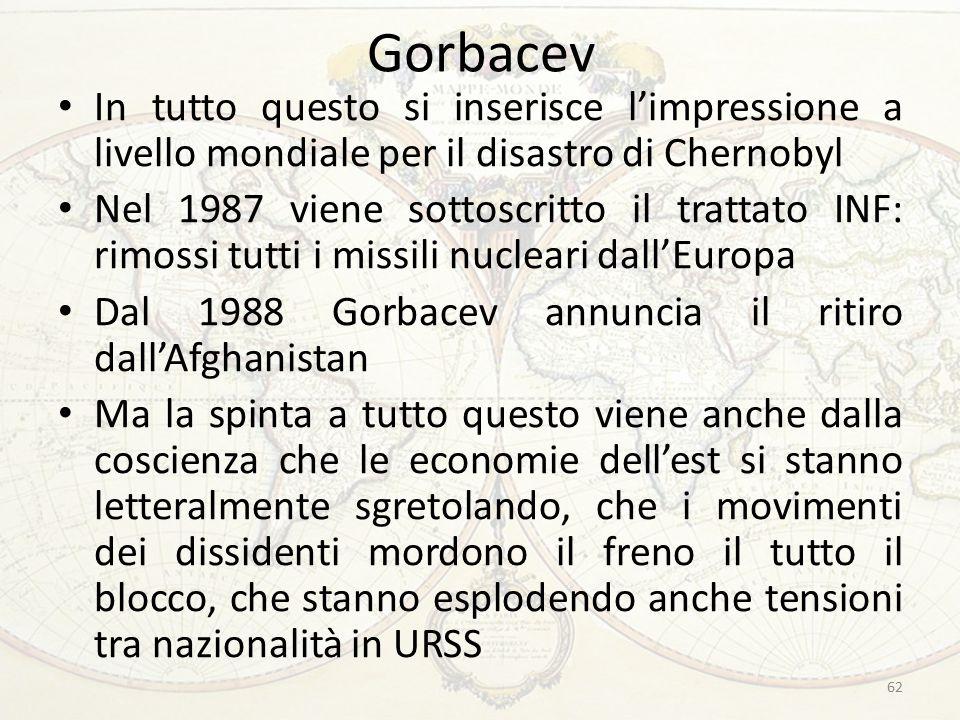 Gorbacev In tutto questo si inserisce l'impressione a livello mondiale per il disastro di Chernobyl Nel 1987 viene sottoscritto il trattato INF: rimossi tutti i missili nucleari dall'Europa Dal 1988 Gorbacev annuncia il ritiro dall'Afghanistan Ma la spinta a tutto questo viene anche dalla coscienza che le economie dell'est si stanno letteralmente sgretolando, che i movimenti dei dissidenti mordono il freno il tutto il blocco, che stanno esplodendo anche tensioni tra nazionalità in URSS 62