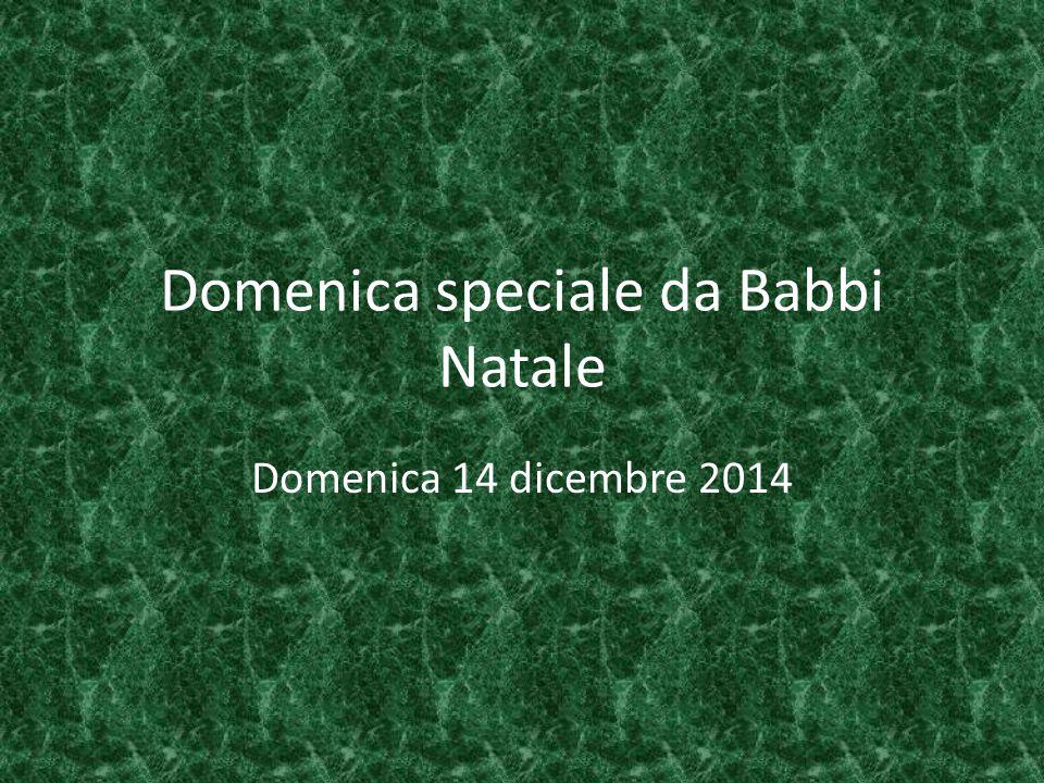 Domenica speciale da Babbi Natale Domenica 14 dicembre 2014