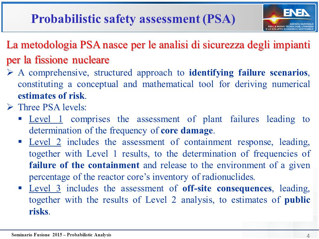 5 Seminario Fusione 2015 – Probabilistic Analysis Probabilistic safety assessment (PSA)  It is a physical situation with potential for human injury, damage to property, damage to the environment or any combination of these PERICOLO HAZARD:PERICOLO  It is the likelihood of undesirable events (hazard) to occur within specified time and/or specified circumstances RISCHIO RISK:RISCHIO
