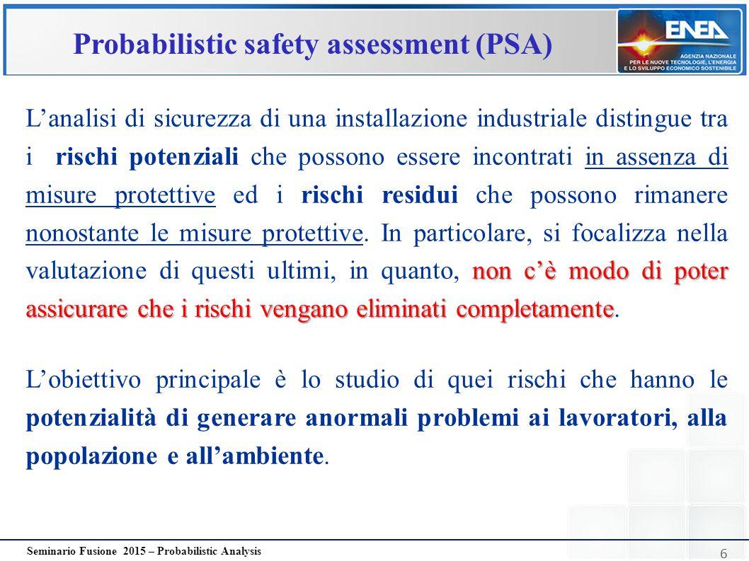 6 Seminario Fusione 2015 – Probabilistic Analysis Probabilistic safety assessment (PSA) non c'è modo di poter assicurare che i rischi vengano eliminat