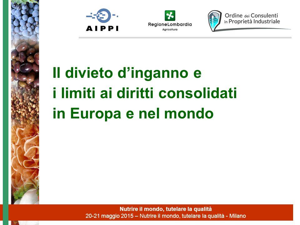 Il divieto d'inganno e i limiti ai diritti consolidati in Europa e nel mondo Nutrire il mondo, tutelare la qualità 20-21 maggio 2015 – Nutrire il mondo, tutelare la qualità - Milano