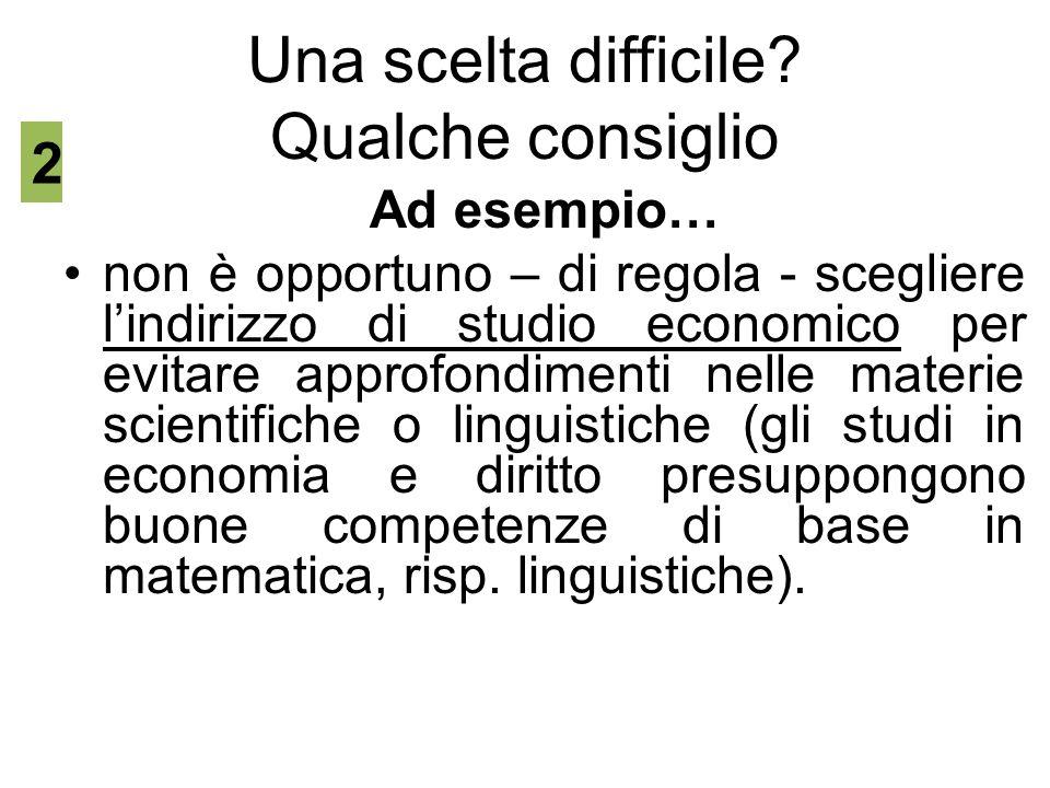 Una scelta difficile? Qualche consiglio Ad esempio… non è opportuno – di regola - scegliere l'indirizzo di studio economico per evitare approfondiment