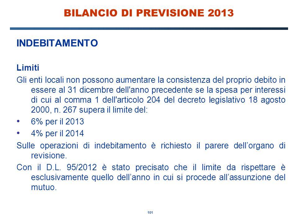 101 BILANCIO DI PREVISIONE 2013 INDEBITAMENTO Limiti Gli enti locali non possono aumentare la consistenza del proprio debito in essere al 31 dicembre dell anno precedente se la spesa per interessi di cui al comma 1 dell articolo 204 del decreto legislativo 18 agosto 2000, n.