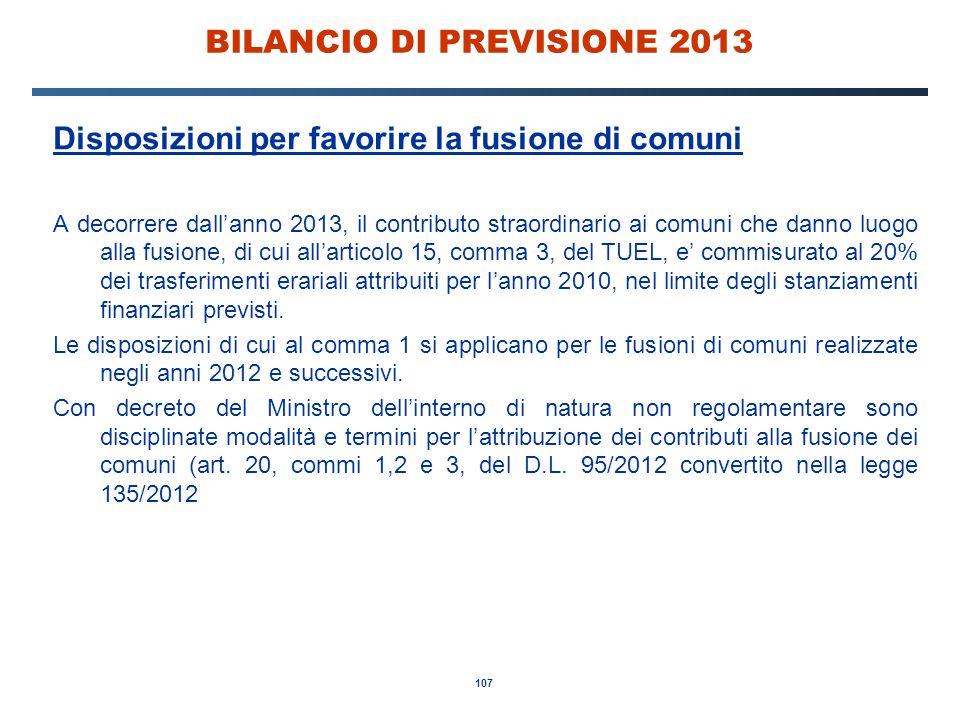 107 BILANCIO DI PREVISIONE 2013 Disposizioni per favorire la fusione di comuni A decorrere dall'anno 2013, il contributo straordinario ai comuni che danno luogo alla fusione, di cui all'articolo 15, comma 3, del TUEL, e' commisurato al 20% dei trasferimenti erariali attribuiti per l'anno 2010, nel limite degli stanziamenti finanziari previsti.