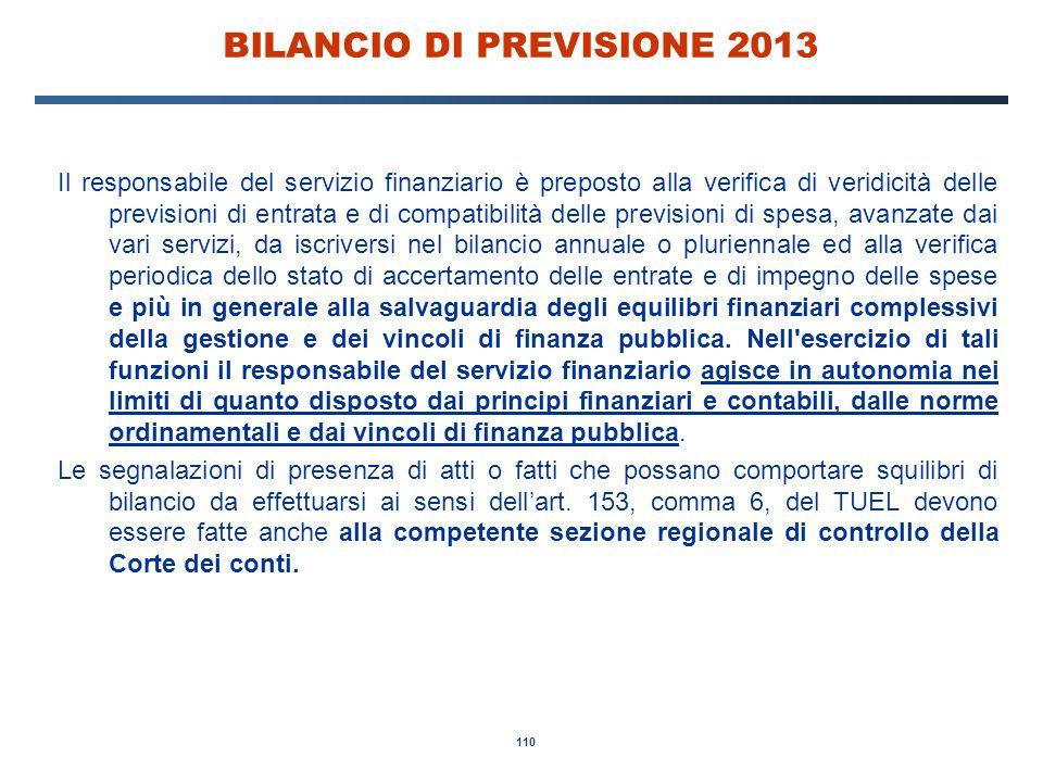 110 BILANCIO DI PREVISIONE 2013 Il responsabile del servizio finanziario è preposto alla verifica di veridicità delle previsioni di entrata e di compatibilità delle previsioni di spesa, avanzate dai vari servizi, da iscriversi nel bilancio annuale o pluriennale ed alla verifica periodica dello stato di accertamento delle entrate e di impegno delle spese e più in generale alla salvaguardia degli equilibri finanziari complessivi della gestione e dei vincoli di finanza pubblica.