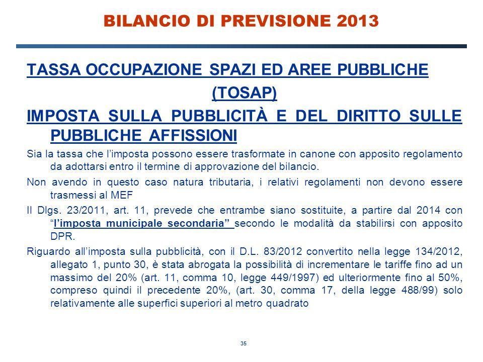 35 BILANCIO DI PREVISIONE 2013 TASSA OCCUPAZIONE SPAZI ED AREE PUBBLICHE (TOSAP) IMPOSTA SULLA PUBBLICITÀ E DEL DIRITTO SULLE PUBBLICHE AFFISSIONI Sia la tassa che l'imposta possono essere trasformate in canone con apposito regolamento da adottarsi entro il termine di approvazione del bilancio.